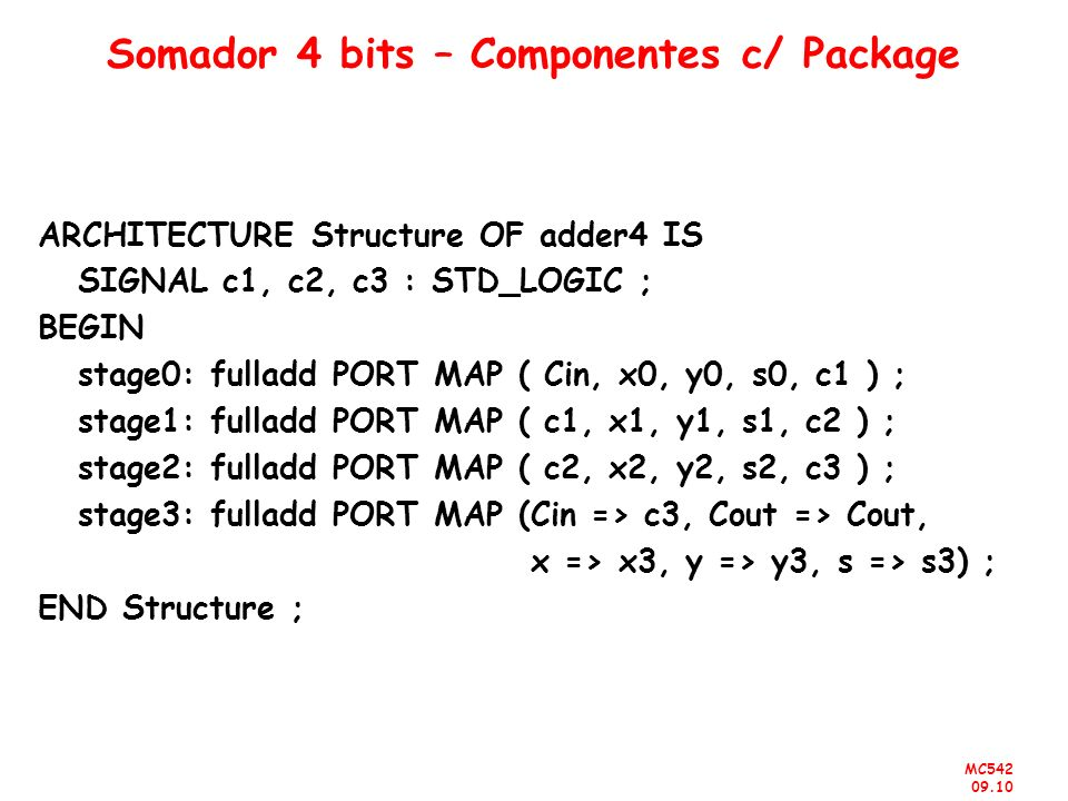 MC542 09.10 Somador 4 bits – Componentes c/ Package ARCHITECTURE Structure OF adder4 IS SIGNAL c1, c2, c3 : STD_LOGIC ; BEGIN stage0: fulladd PORT MAP