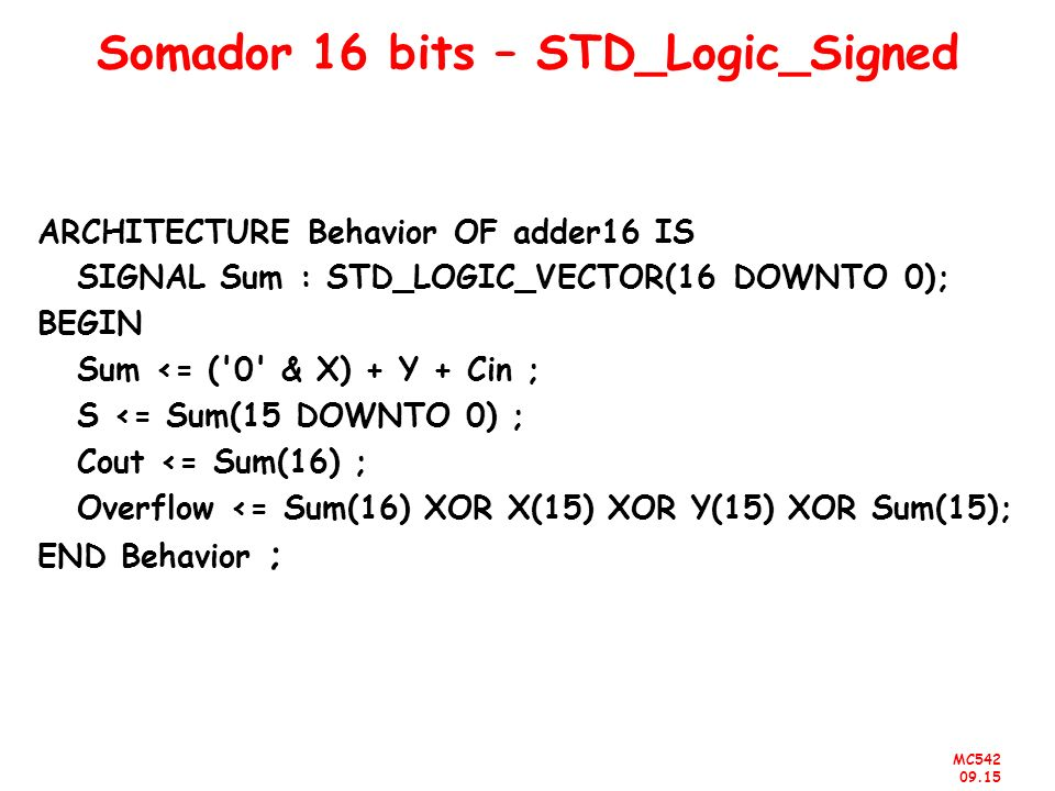 MC542 09.15 Somador 16 bits – STD_Logic_Signed ARCHITECTURE Behavior OF adder16 IS SIGNAL Sum : STD_LOGIC_VECTOR(16 DOWNTO 0); BEGIN Sum <= ('0' & X)