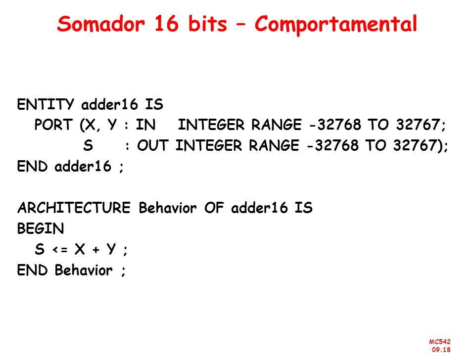 MC542 09.18 Somador 16 bits – Comportamental ENTITY adder16 IS PORT (X, Y : IN INTEGER RANGE -32768 TO 32767; S : OUT INTEGER RANGE -32768 TO 32767);