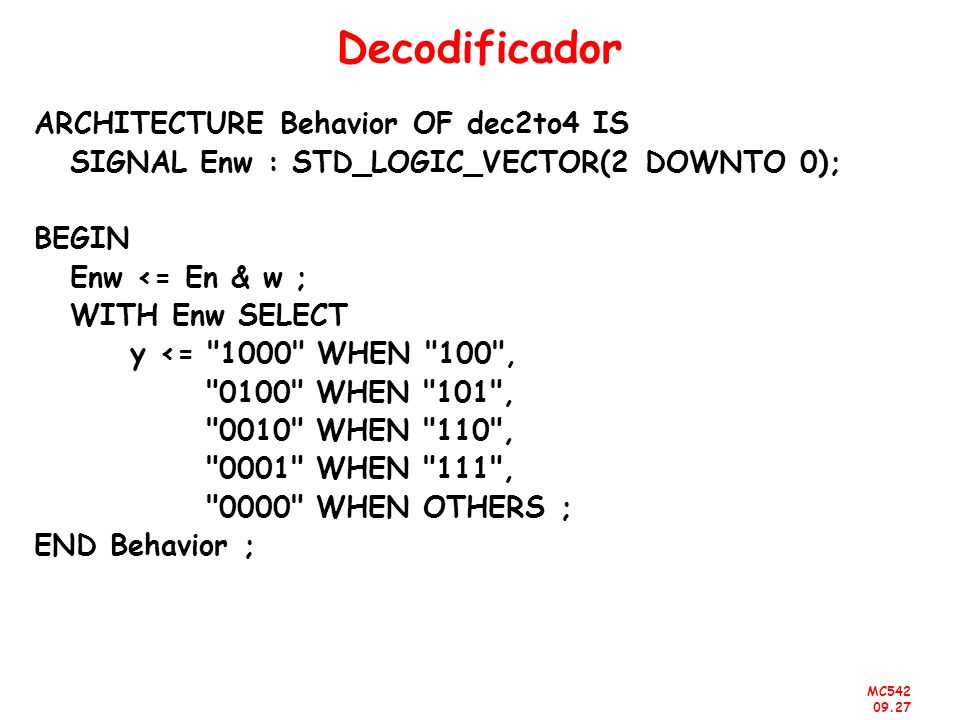 MC542 09.27 Decodificador ARCHITECTURE Behavior OF dec2to4 IS SIGNAL Enw : STD_LOGIC_VECTOR(2 DOWNTO 0); BEGIN Enw <= En & w ; WITH Enw SELECT y <=