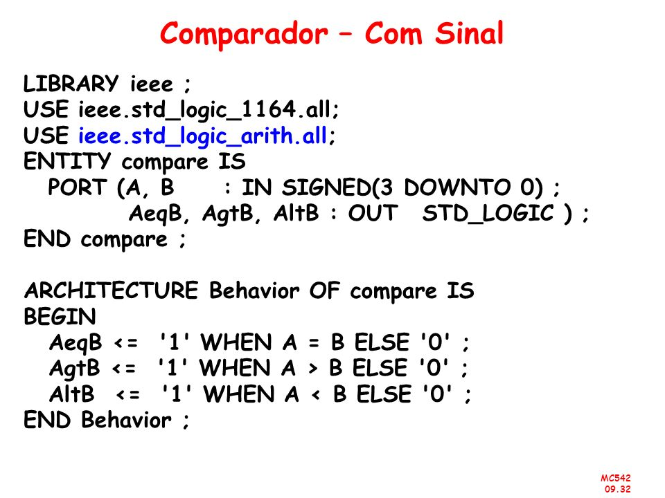 MC542 09.32 Comparador – Com Sinal LIBRARY ieee ; USE ieee.std_logic_1164.all; USE ieee.std_logic_arith.all; ENTITY compare IS PORT (A, B: IN SIGNED(3