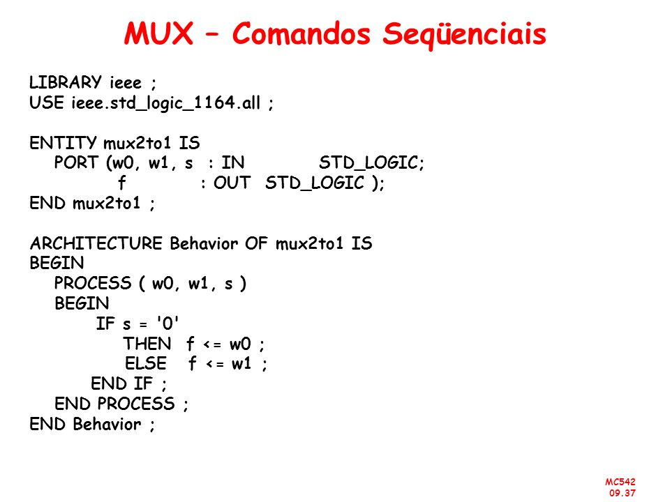 MC542 09.37 MUX – Comandos Seqüenciais LIBRARY ieee ; USE ieee.std_logic_1164.all ; ENTITY mux2to1 IS PORT (w0, w1, s : IN STD_LOGIC; f : OUT STD_LOGI