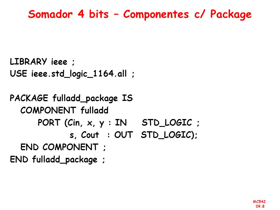 MC542 09.8 Somador 4 bits – Componentes c/ Package LIBRARY ieee ; USE ieee.std_logic_1164.all ; PACKAGE fulladd_package IS COMPONENT fulladd PORT (Cin