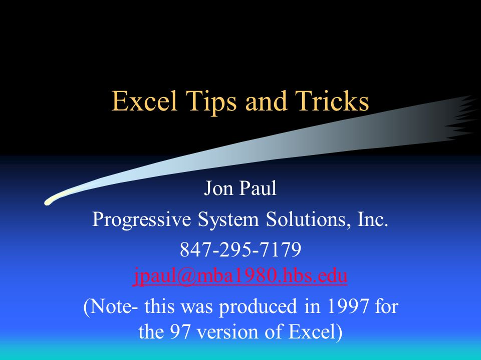 Excel Tips and Tricks Jon Paul Progressive System Solutions, Inc. 847-295-7179 jpaul@mba1980.hbs.edu jpaul@mba1980.hbs.edu (Note- this was produced in