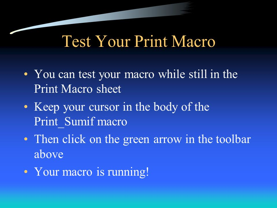 Test Your Print Macro You can test your macro while still in the Print Macro sheet Keep your cursor in the body of the Print_Sumif macro Then click on