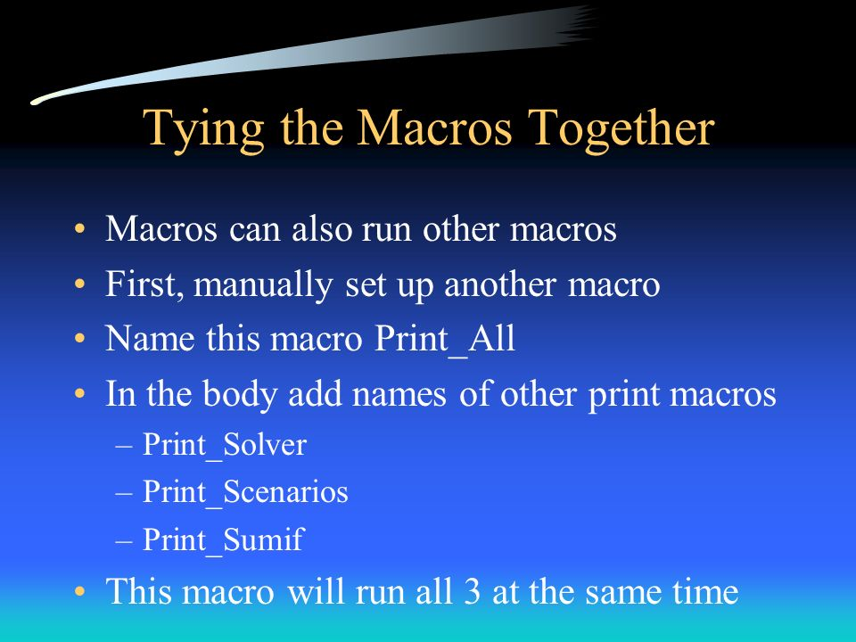 Tying the Macros Together Macros can also run other macros First, manually set up another macro Name this macro Print_All In the body add names of oth