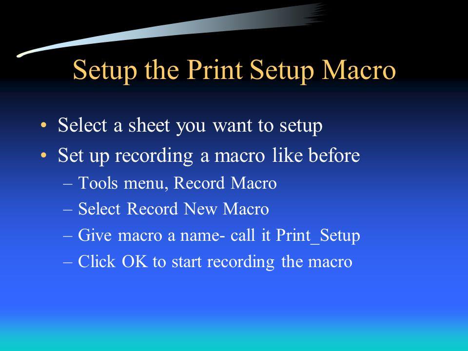 Setup the Print Setup Macro Select a sheet you want to setup Set up recording a macro like before –Tools menu, Record Macro –Select Record New Macro –