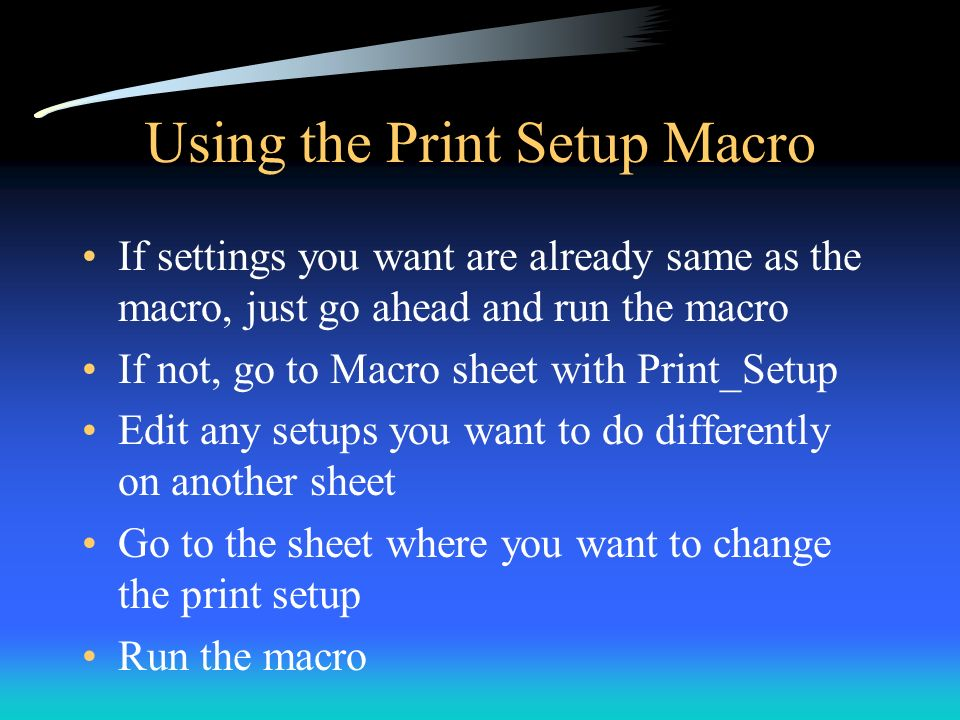Using the Print Setup Macro If settings you want are already same as the macro, just go ahead and run the macro If not, go to Macro sheet with Print_S