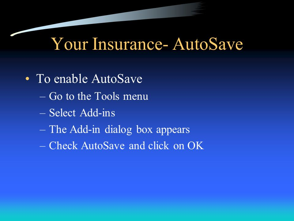 Your Insurance- AutoSave To enable AutoSave –Go to the Tools menu –Select Add-ins –The Add-in dialog box appears –Check AutoSave and click on OK