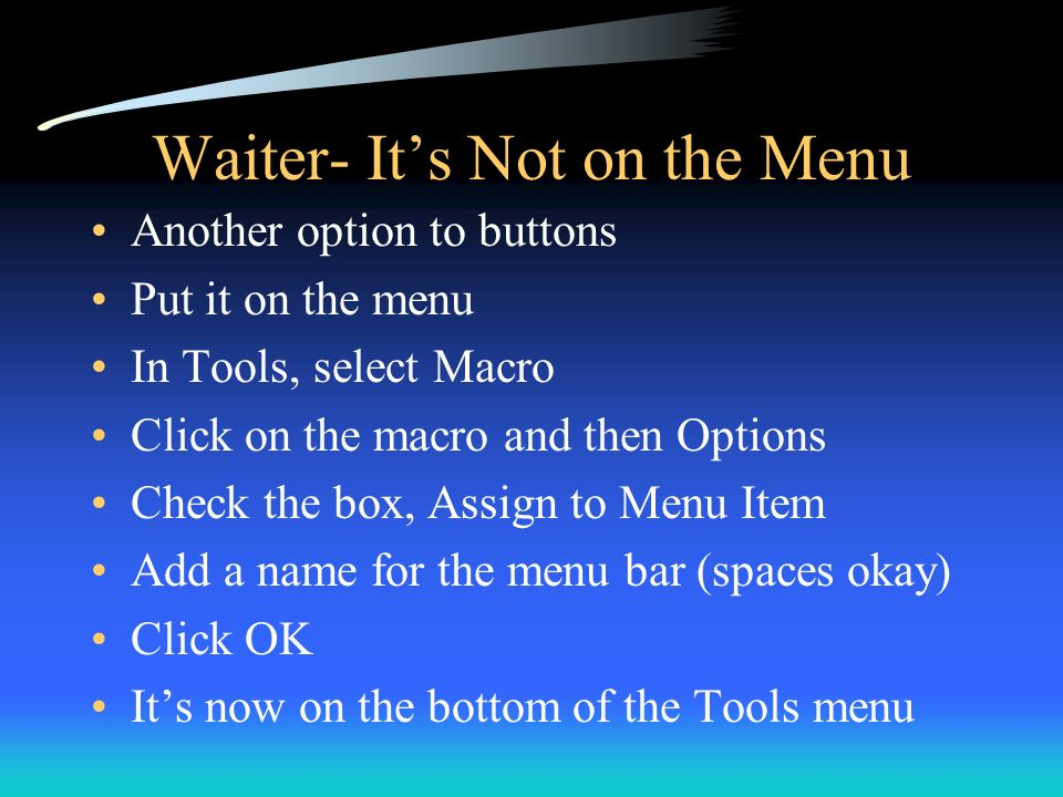 Waiter- Its Not on the Menu Another option to buttons Put it on the menu In Tools, select Macro Click on the macro and then Options Check the box, Ass