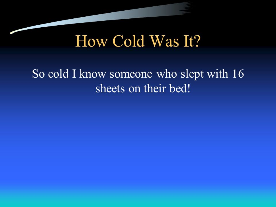 How Cold Was It? So cold I know someone who slept with 16 sheets on their bed!