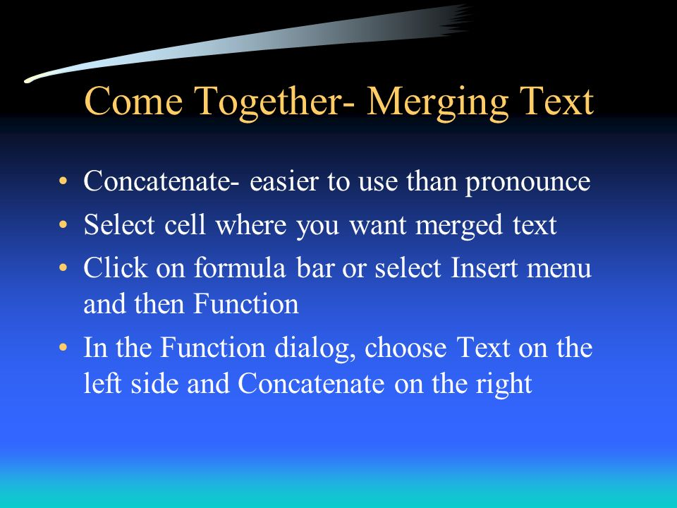 Come Together- Merging Text Concatenate- easier to use than pronounce Select cell where you want merged text Click on formula bar or select Insert men