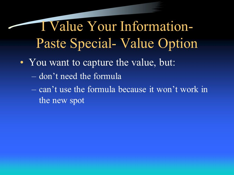 I Value Your Information- Paste Special- Value Option You want to capture the value, but: –dont need the formula –cant use the formula because it wont