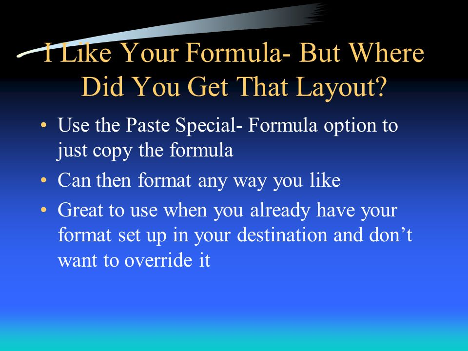 I Like Your Formula- But Where Did You Get That Layout? Use the Paste Special- Formula option to just copy the formula Can then format any way you lik