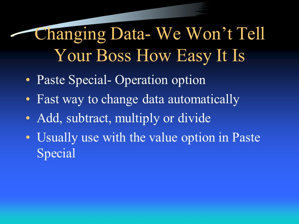 Changing Data- We Wont Tell Your Boss How Easy It Is Paste Special- Operation option Fast way to change data automatically Add, subtract, multiply or