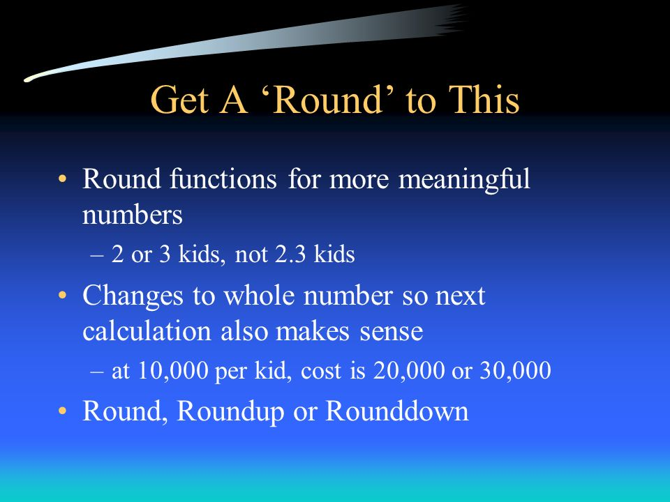 Get A Round to This Round functions for more meaningful numbers –2 or 3 kids, not 2.3 kids Changes to whole number so next calculation also makes sens