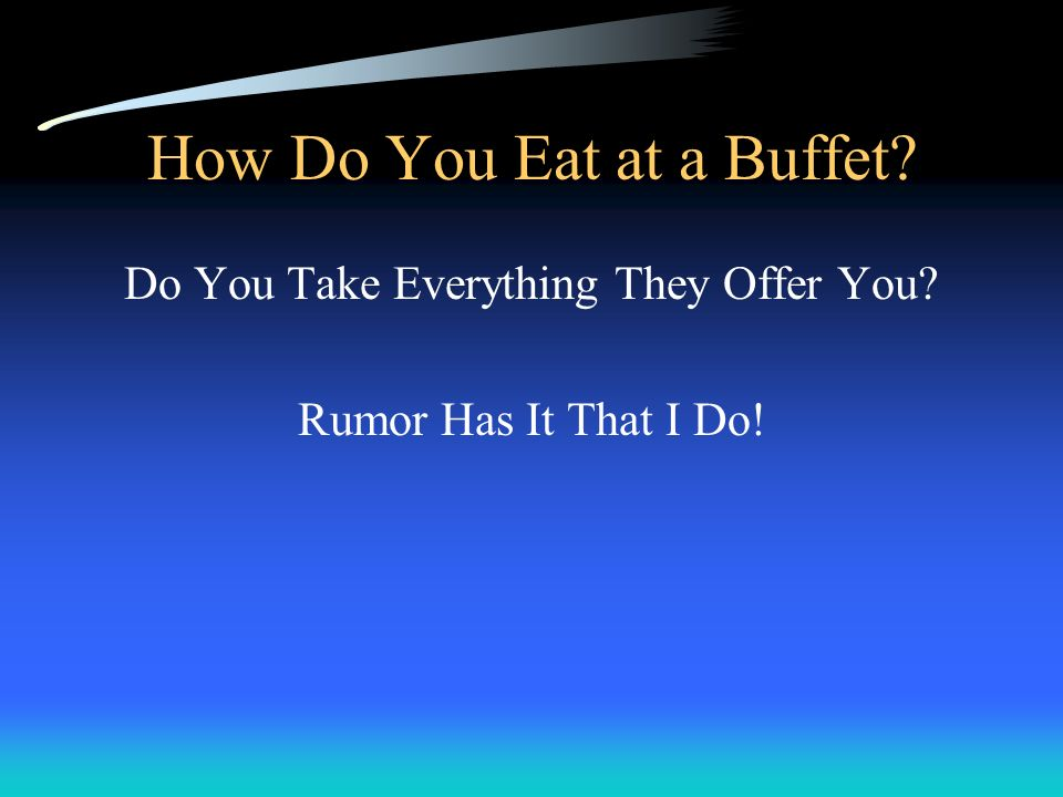 How Do You Eat at a Buffet? Do You Take Everything They Offer You? Rumor Has It That I Do!