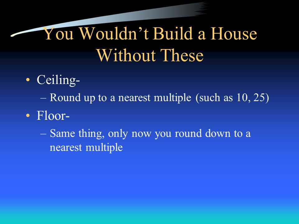 You Wouldnt Build a House Without These Ceiling- –Round up to a nearest multiple (such as 10, 25) Floor- –Same thing, only now you round down to a nea
