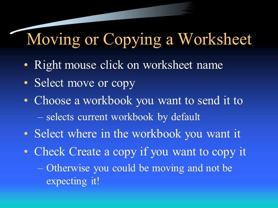 Moving or Copying a Worksheet Right mouse click on worksheet name Select move or copy Choose a workbook you want to send it to –selects current workbo