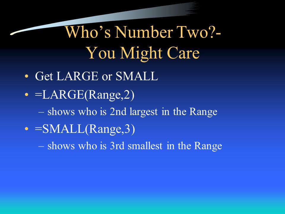 Whos Number Two?- You Might Care Get LARGE or SMALL =LARGE(Range,2) –shows who is 2nd largest in the Range =SMALL(Range,3) –shows who is 3rd smallest