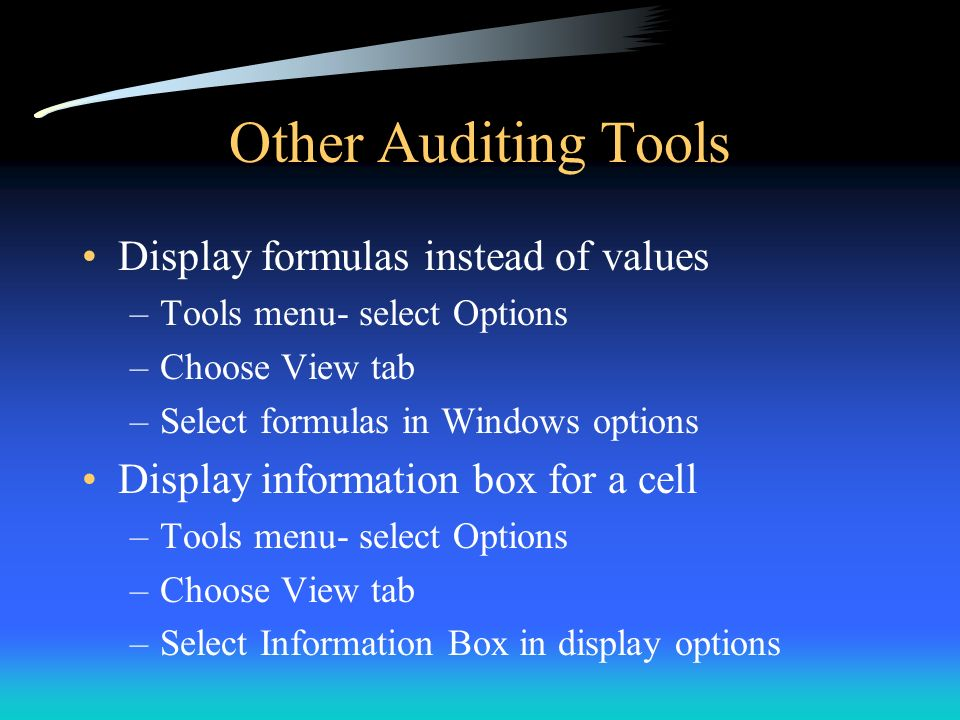 Other Auditing Tools Display formulas instead of values –Tools menu- select Options –Choose View tab –Select formulas in Windows options Display infor