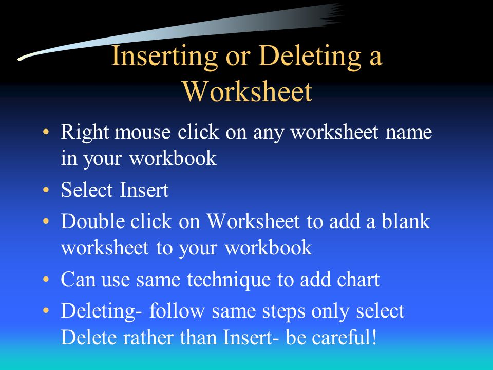 Inserting or Deleting a Worksheet Right mouse click on any worksheet name in your workbook Select Insert Double click on Worksheet to add a blank work