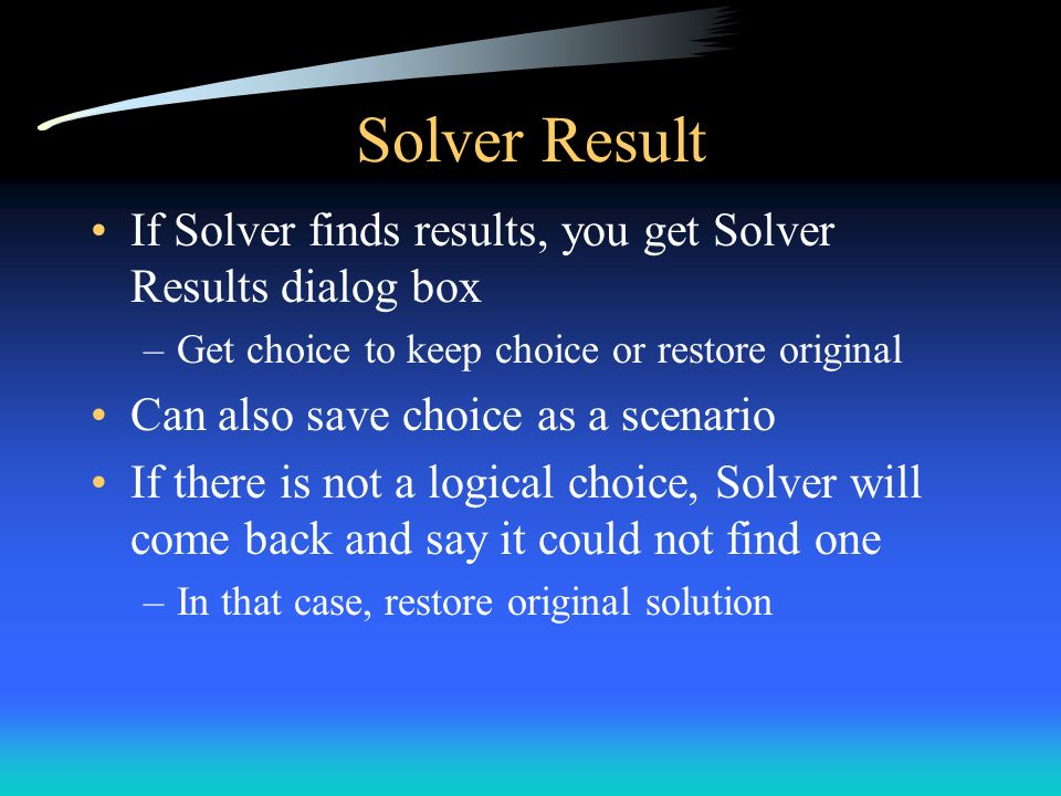 Solver Result If Solver finds results, you get Solver Results dialog box –Get choice to keep choice or restore original Can also save choice as a scen