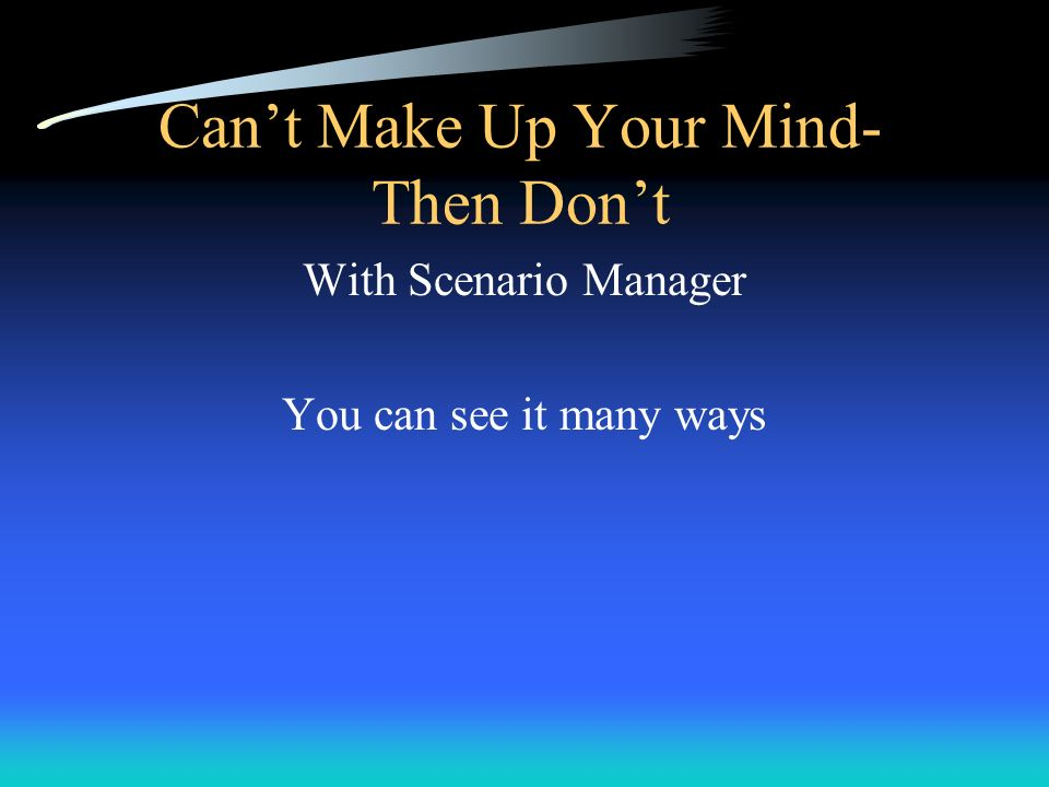 Cant Make Up Your Mind- Then Dont With Scenario Manager You can see it many ways