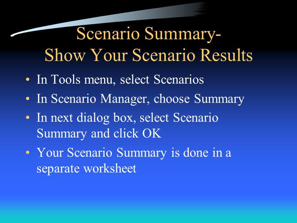 Scenario Summary- Show Your Scenario Results In Tools menu, select Scenarios In Scenario Manager, choose Summary In next dialog box, select Scenario S