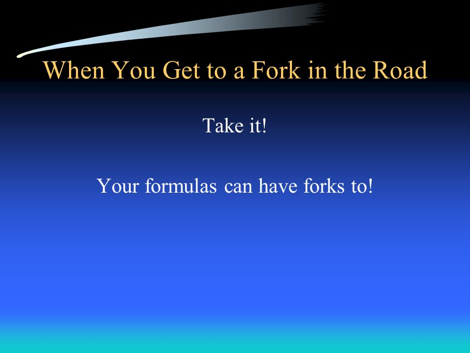 When You Get to a Fork in the Road Take it! Your formulas can have forks to!