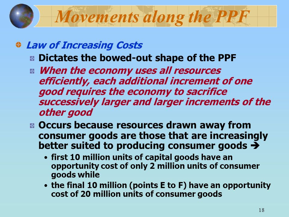 18 Movements along the PPF Law of Increasing Costs Dictates the bowed-out shape of the PPF When the economy uses all resources efficiently, each addit