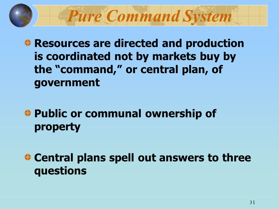 31 Pure Command System Resources are directed and production is coordinated not by markets buy by the command, or central plan, of government Public o