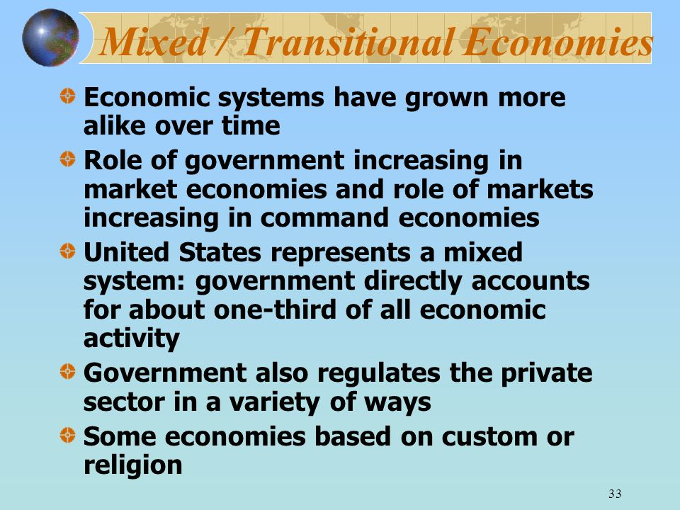 33 Mixed / Transitional Economies Economic systems have grown more alike over time Role of government increasing in market economies and role of marke