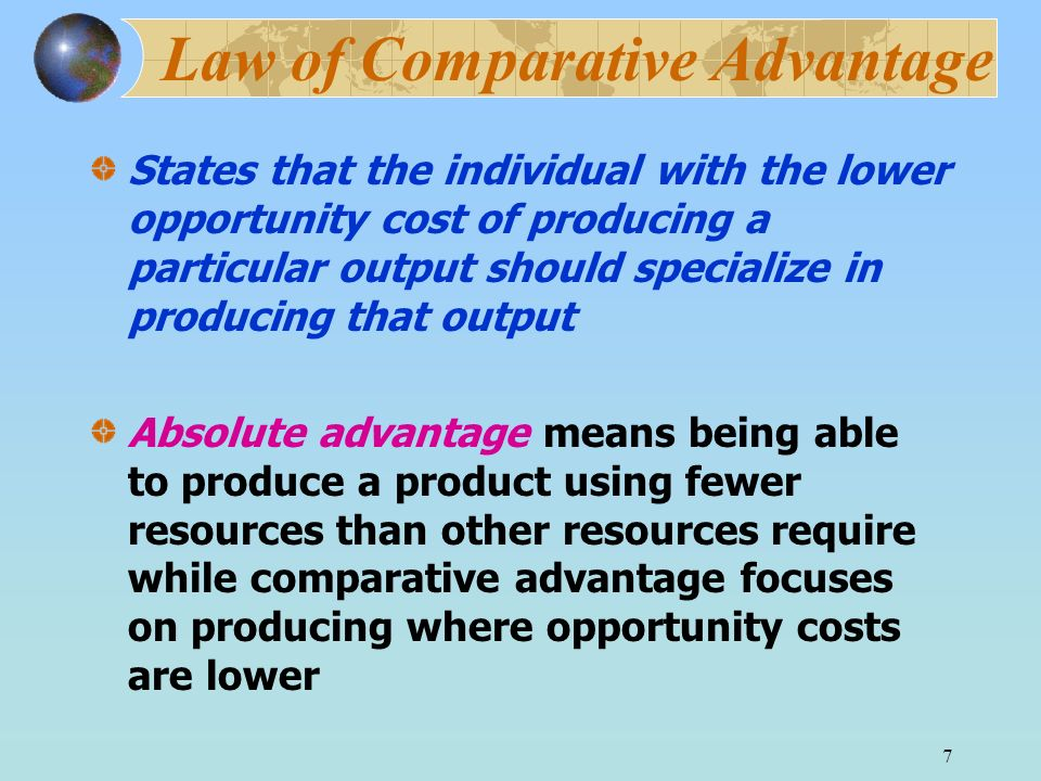 7 Law of Comparative Advantage States that the individual with the lower opportunity cost of producing a particular output should specialize in produc