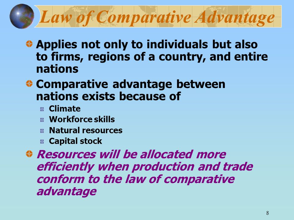 8 Law of Comparative Advantage Applies not only to individuals but also to firms, regions of a country, and entire nations Comparative advantage betwe