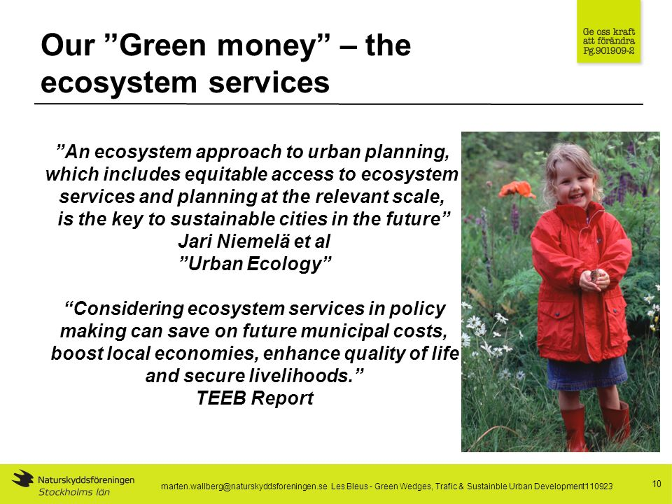 Our Green money – the ecosystem services 10 An ecosystem approach to urban planning, which includes equitable access to ecosystem services and planning at the relevant scale, is the key to sustainable cities in the future Jari Niemelä et al Urban Ecology Considering ecosystem services in policy making can save on future municipal costs, boost local economies, enhance quality of life and secure livelihoods.