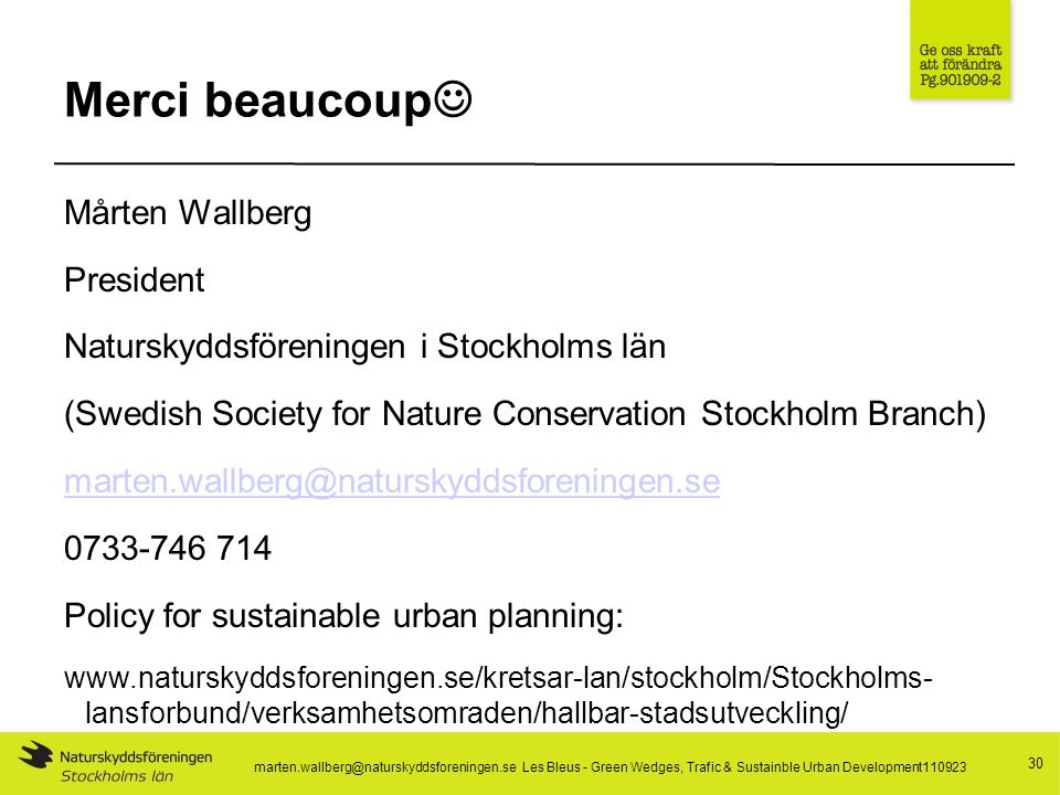 Merci beaucoup Mårten Wallberg President Naturskyddsföreningen i Stockholms län (Swedish Society for Nature Conservation Stockholm Branch) marten.wallberg@naturskyddsforeningen.se 0733-746 714 Policy for sustainable urban planning: www.naturskyddsforeningen.se/kretsar-lan/stockholm/Stockholms- lansforbund/verksamhetsomraden/hallbar-stadsutveckling/ 30 marten.wallberg@naturskyddsforeningen.se Les Bleus - Green Wedges, Trafic & Sustainble Urban Development110923