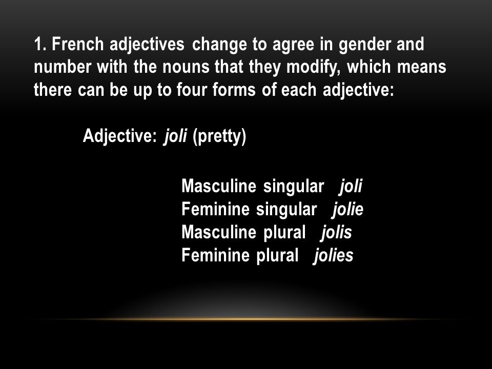 1. Adjectives in French reflect the nouns they describe in gender and number. 2. In French, unlike in English, they usually follow the noun they modif