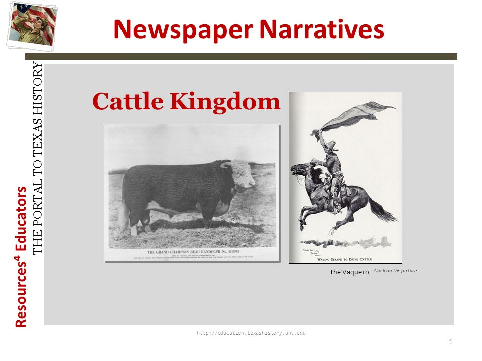 Resources Educators THE PORTAL TO TEXAS HISTORY Newspaper Narratives http://education.texashistory.unt.edu Cattle Kingdom 1 The Vaquero Click on the picture