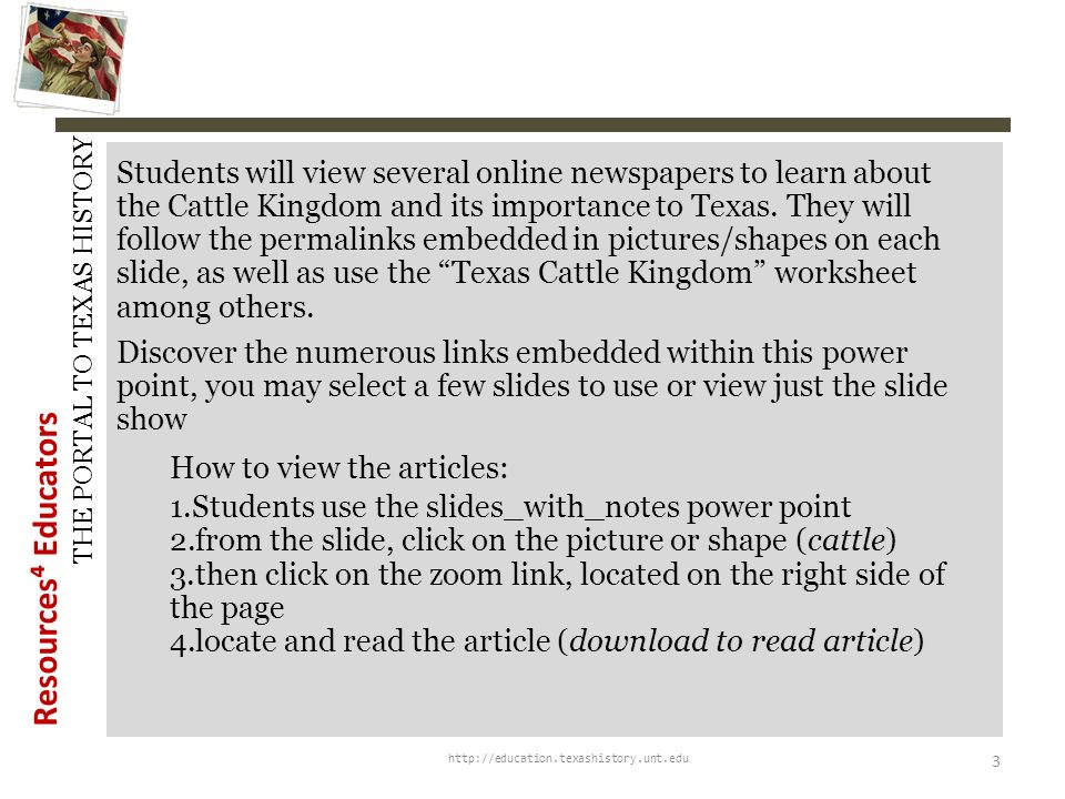 Resources Educators THE PORTAL TO TEXAS HISTORY http://education.texashistory.unt.edu 3 Students will view several online newspapers to learn about the Cattle Kingdom and its importance to Texas.
