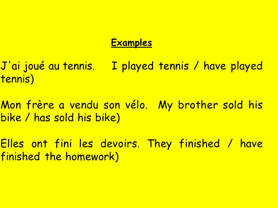 Examples J'ai joué au tennis. I played tennis / have played tennis) Mon frère a vendu son vélo. My brother sold his bike / has sold his bike) Elles on