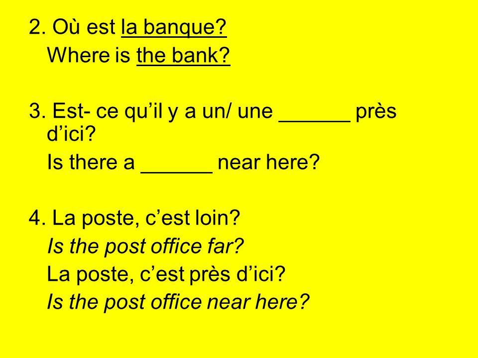 2. Où est la banque? Where is the bank? 3. Est- ce quil y a un/ une ______ près dici? Is there a ______ near here? 4. La poste, cest loin? Is the post