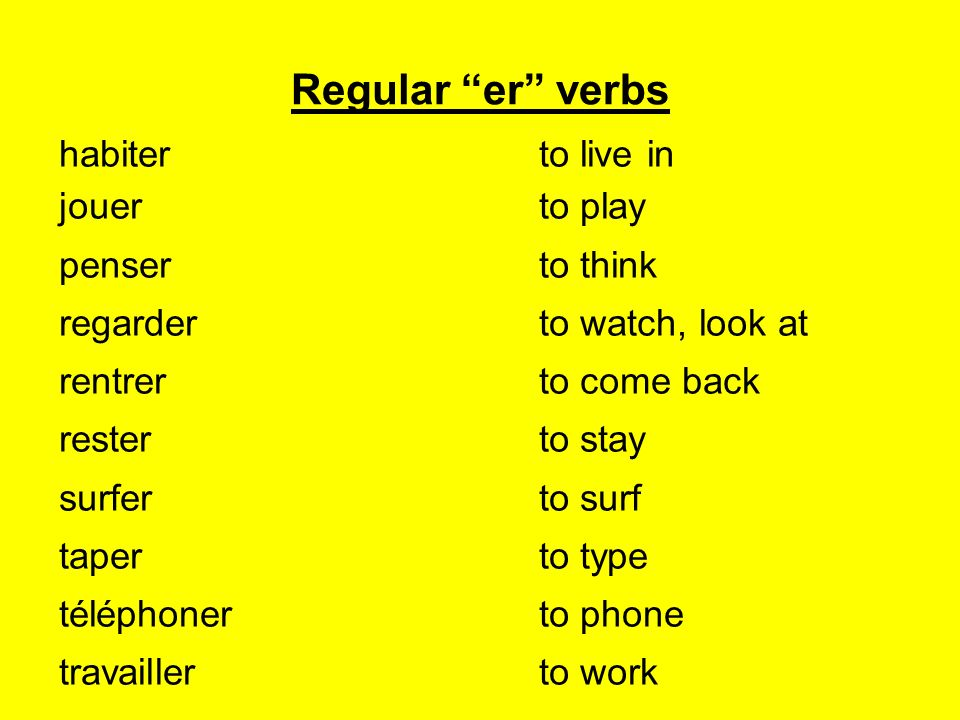 Regular er verbs habiterto live in jouerto play penserto think regarderto watch, look at rentrerto come back resterto stay surferto surf taperto type téléphonerto phone travaillerto work