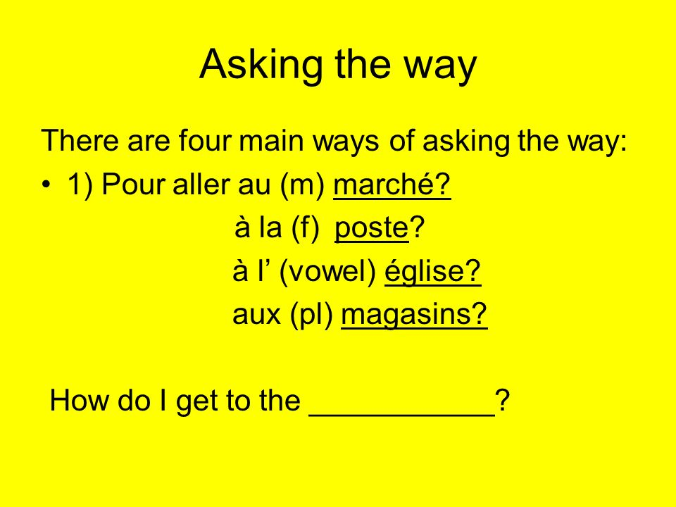 Asking the way There are four main ways of asking the way: 1) Pour aller au (m) marché.