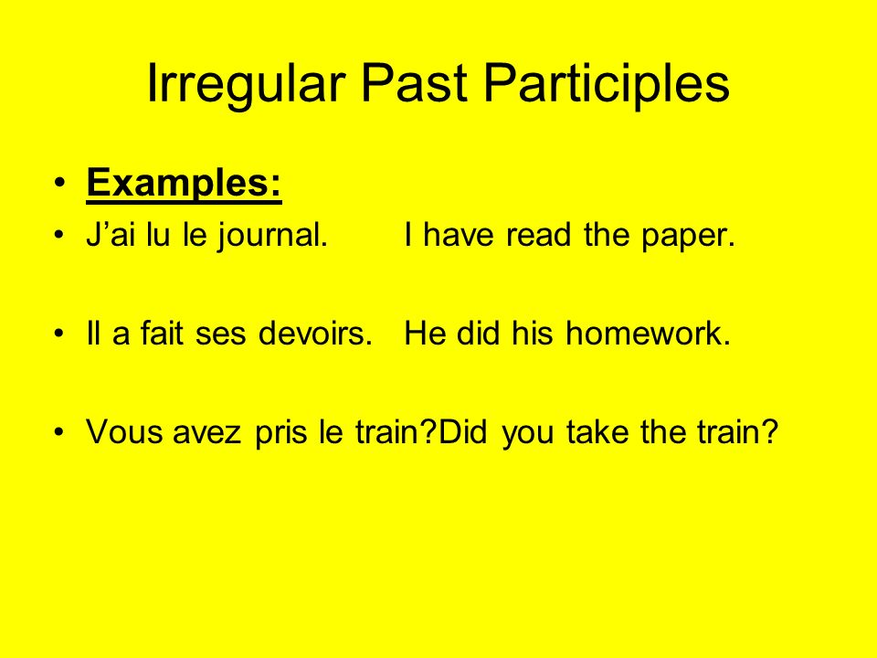 Irregular Past Participles Examples: Jai lu le journal.I have read the paper. Il a fait ses devoirs. He did his homework. Vous avez pris le train?Did