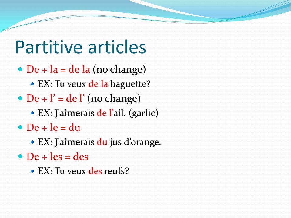 Partitive articles De + la = de la (no change) EX: Tu veux de la baguette? De + l = de l (no change) EX: Jaimerais de lail. (garlic) De + le = du EX: