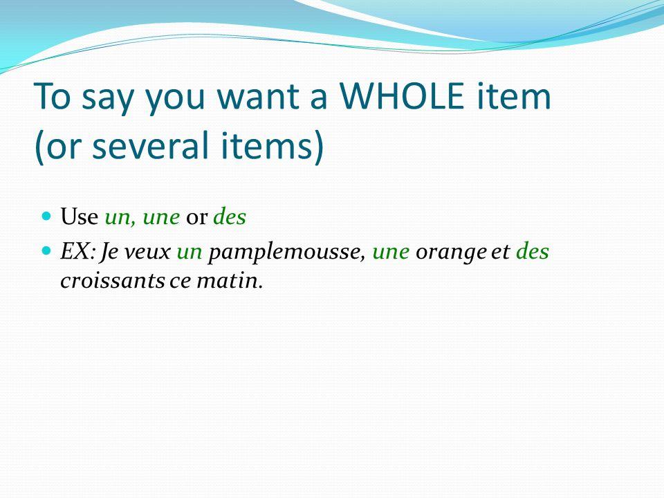 To say you want a WHOLE item (or several items) Use un, une or des EX: Je veux un pamplemousse, une orange et des croissants ce matin.