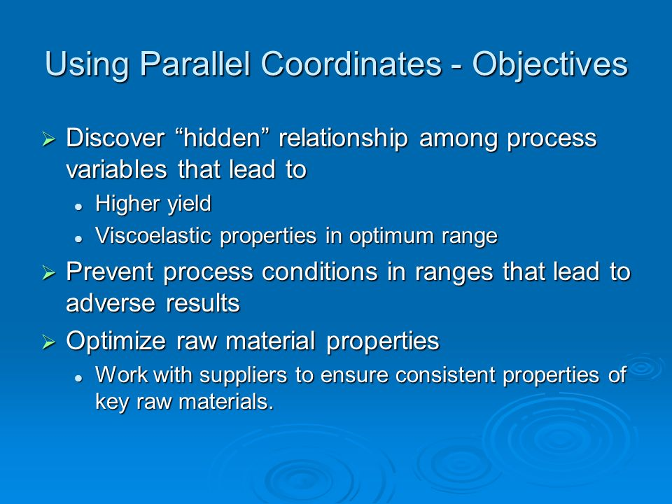 Using Parallel Coordinates - Objectives Discover hidden relationship among process variables that lead to Discover hidden relationship among process v
