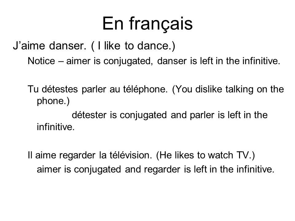 En français Jaime danser. ( I like to dance.) Notice – aimer is conjugated, danser is left in the infinitive. Tu détestes parler au téléphone. (You di