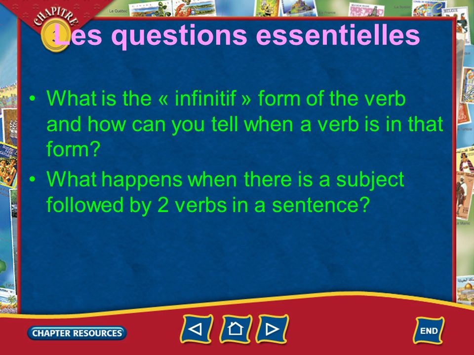 3 Les questions essentielles What is the « infinitif » form of the verb and how can you tell when a verb is in that form? What happens when there is a